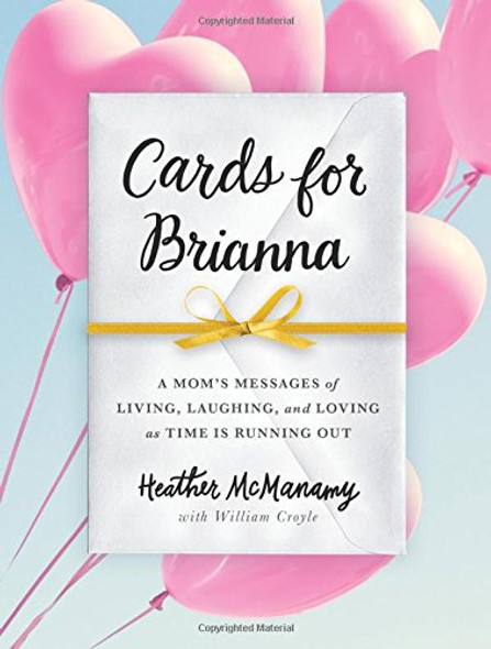 Cards for Brianna: A Mom's Messages of Living, Laughing, and Loving as Time Is Running Out Cover
