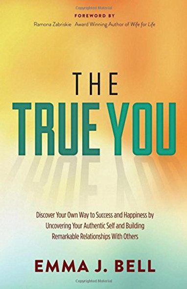The True You: Discover Your Own Way to Success and Happiness by Uncovering Your Authentic Self and Building Remarkable Relationships Cover
