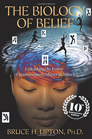 The Biology of Belief 10th Anniversary Edition: Unleashing the Power of Consciousness, Matter & Miracles Cover