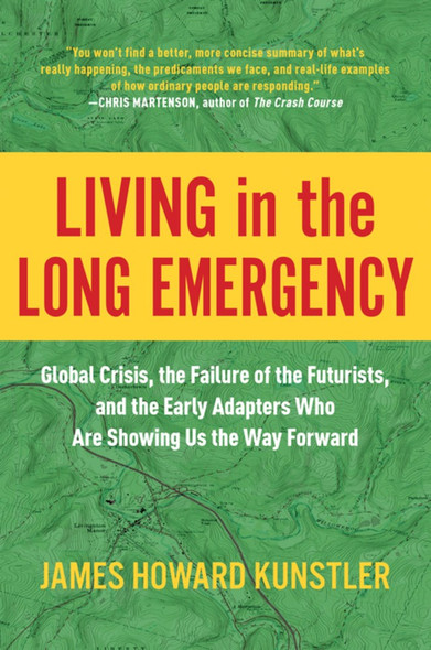 Living in the Long Emergency: Global Crisis, the Failure of the Futurists, and the Early Adapters Who Are Showing Us the Way Forward Cover