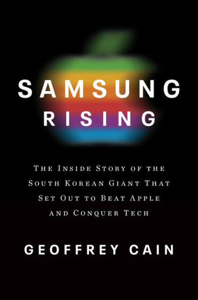Samsung Rising: The Inside Story of the South Korean Giant That Set Out to Beat Apple and Conquer Tech Cover