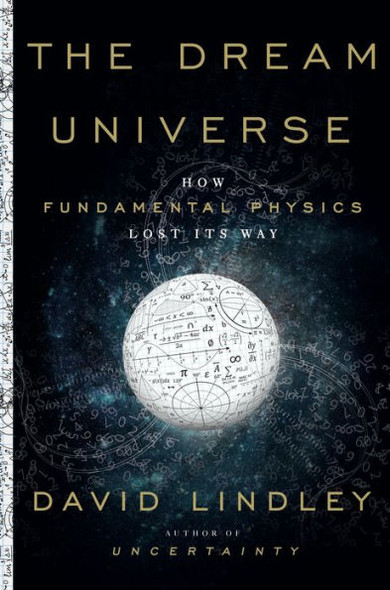 The Dream Universe: How Fundamental Physics Lost Its Way Cover
