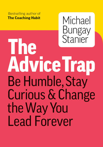 The Advice Trap: Be Humble, Stay Curious & Change the Way You Lead Forever Cover