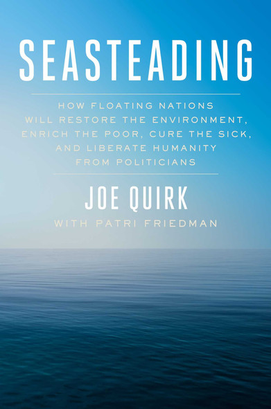 Seasteading: How Floating Nations Will Restore the Environment, Enrich the Poor, Cure the Sick, and Liberate Humanity from Politicians Cover