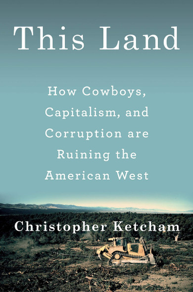 This Land: How Cowboys, Capitalism, and Corruption Are Ruining the American West Cover