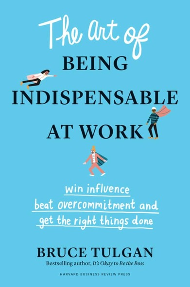 The Art of Being Indispensable at Work: Win Influence, Beat Overcommitment, and Get the Right Things Done Cover