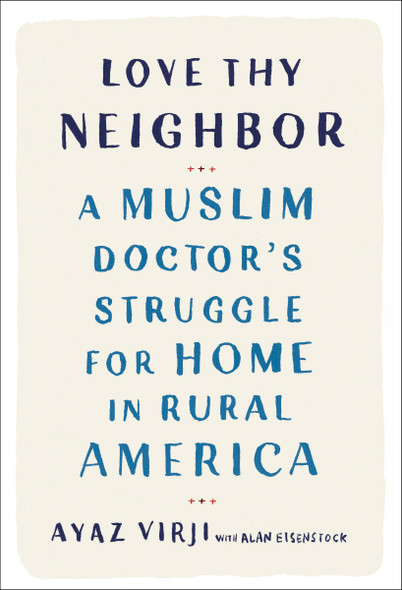 Love Thy Neighbor: A Muslim Doctor's Struggle for Home in Rural America Cover