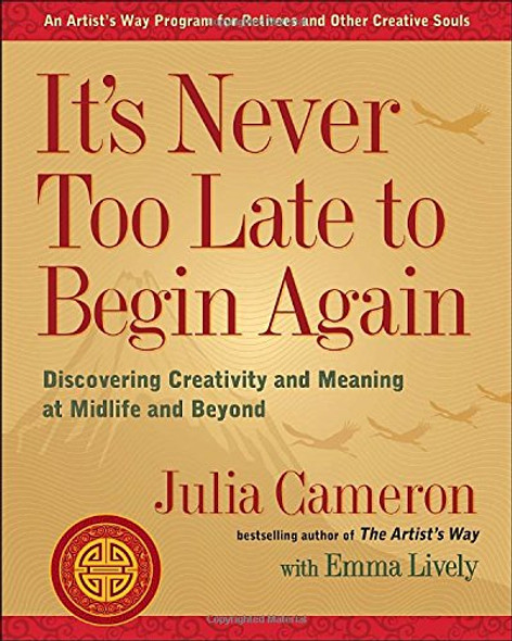 It's Never Too Late to Begin Again: Discovering Creativity and Meaning at Midlife and Beyond Cover