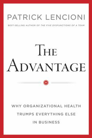 The Advantage: Why Organizational Health Trumps Everything Else In Business Cover