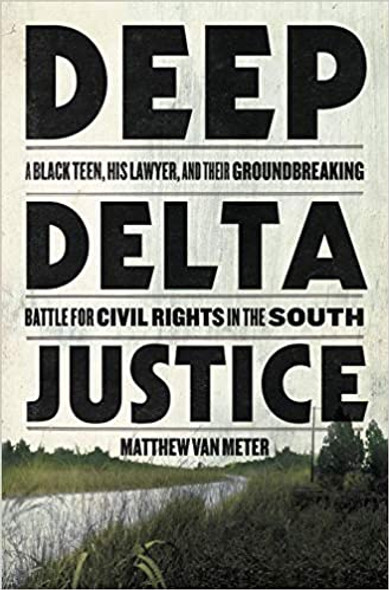 Deep Delta Justice: A Black Teen, His Lawyer, and Their Groundbreaking Battle for Civil Rights in the South Cover
