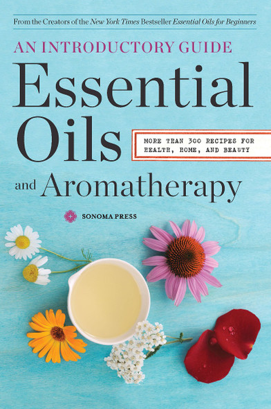 Essential Oils & Aromatherapy, an Introductory Guide: More Than 300 Recipes for Health, Home and Beauty Cover