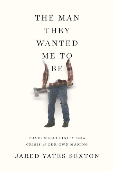 The Man They Wanted Me to Be: Toxic Masculinity and a Crisis of Our Own Making Cover
