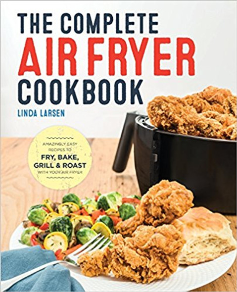 The Complete Air Fryer Cookbook: Amazingly Easy Recipes to Fry, Bake, Grill, and Roast with Your Air Fryer Cover