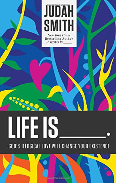Life Is _____.: God's Illogical Love Will Change Your Existence Cover