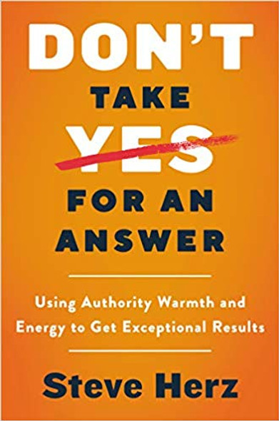 Don't Take Yes for an Answer: Using Authority, Warmth, and Energy to Get Exceptional Results Cover