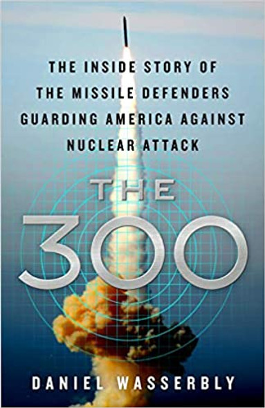 The 300: The Inside Story of the Missile Defenders Guarding America Against Nuclear Attack Cover