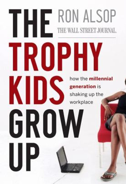 The Trophy Kids Grow Up : How the Millennial Generation Is Shaking up the Workplace Cover