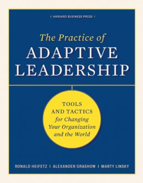The Practice of Adaptive Leadership: Tools and Tactics for Changing Your Organization and the World Cover