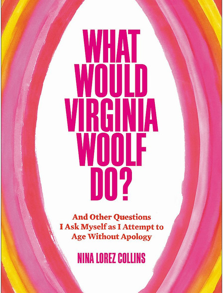 What Would Virginia Woolf Do?: And Other Questions I Ask Myself as I Attempt to Age Without Apology Cover