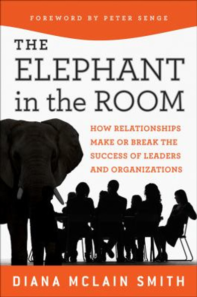 Elephant in the Room : How Relationships Make or Break the Success of Leaders and Organizations [Hardcover] Cover