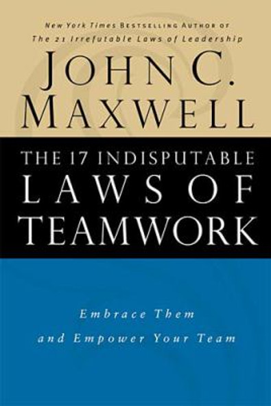 The 17 Indisputable Laws of Teamwork: Embrace Them and Empower Your Team [Hardcover] Cover