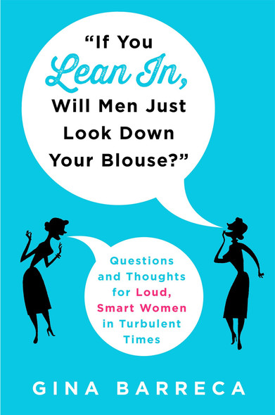 """If You Lean In, Will Men Just Look Down Your Blouse?"": Questions and Thoughts for Loud, Smart Women in Turbulent Times [Hardcover] Cover"