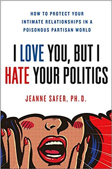 I Love You, But I Hate Your Politics: How to Protect Your Intimate Relationships in a Poisonous Partisan World [Hardcover] Cover