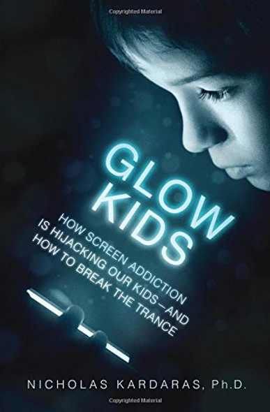 Glow Kids: How Screen Addiction Is Hijacking Our Kids-And How to Break the Trance [Hardcover] Cover