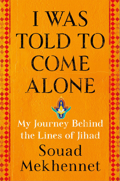 I Was Told to Come Alone: My Journey Behind the Lines of Jihad [Hardcover] Cover