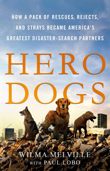 Hero Dogs: How a Pack of Rescues, Rejects, and Strays Became America's Greatest Disaster-Search Partners [Hardcover] Cover