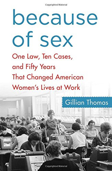 Because of Sex: One Law, Ten Cases, and Fifty Years That Changed American Women's Lives at Work [Hardcover] Cover