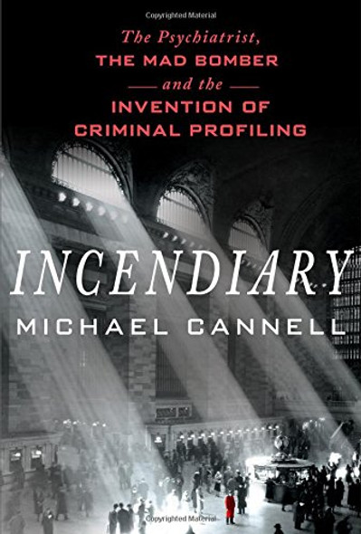 Incendiary: The Psychiatrist, the Mad Bomber, and the Invention of Criminal Profiling [Hardcover] Cover
