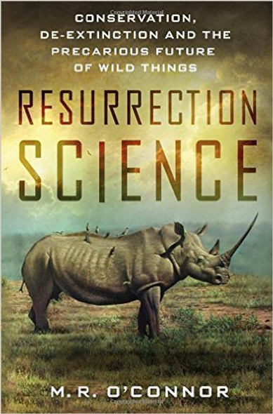 Resurrection Science: Conservation, de-Extinction and the Precarious Future of Wild Things [Hardcover] Cover