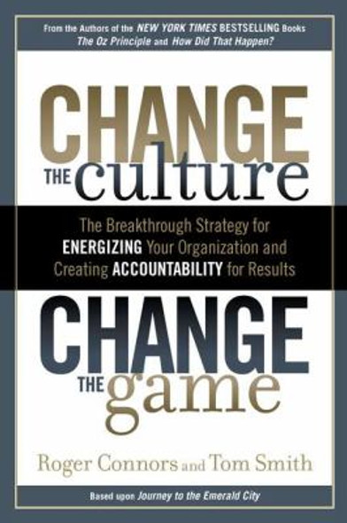 Change the Culture, Change the Game: The Breakthrough Strategy for Energizing Your Organization and Creating Accountability for Results [Hardcover] Cover