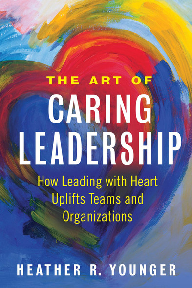 The Art of Caring Leadership: How Leading with Heart Uplifts Teams and Organizations - Cover