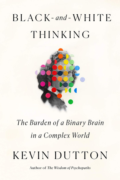 Black-And-White Thinking: The Burden of a Binary Brain in a Complex World - Cover