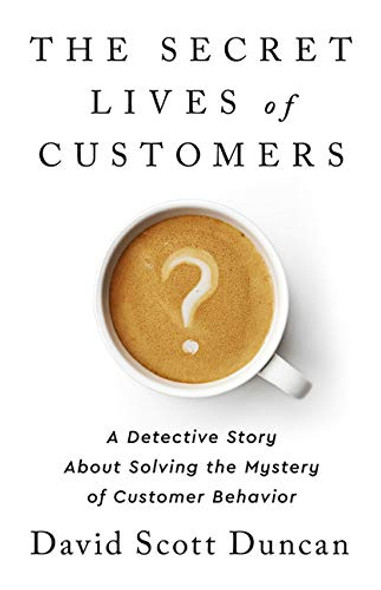 The Secret Lives of Customers: A Detective Story about Solving the Mystery of Customer Behavior - Cover