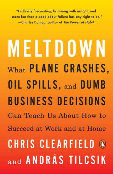 Meltdown: What Plane Crashes, Oil Spills, and Dumb Business Decisions Can Teach Us about How to Succeed at Work and at Home - Cover