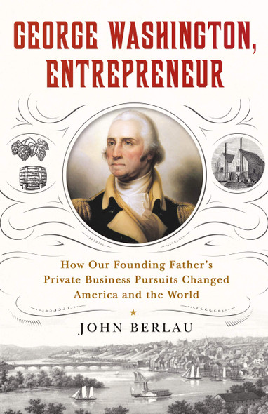 George Washington, Entrepreneur: How Our Founding Father's Private Business Pursuits Changed America and the World - Cover