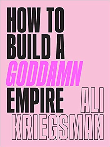 How to Build a Goddamn Empire: Advice on Creating Your Brand with High-Tech Smarts, Elbow Grease, Infinite Hustle, and a Whole Lotta Heart