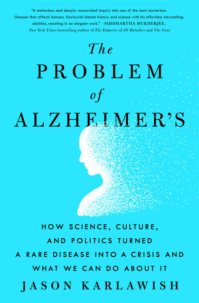 The Problem of Alzheimer's: How Science, Culture, and Politics Turned a Rare Disease Into a Crisis and What We Can Do about It by Jason Karlawish - Cover