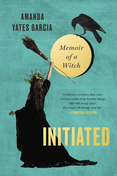 Initiated: Memoir of a Witch by Amanda Yates Garcia - Cover