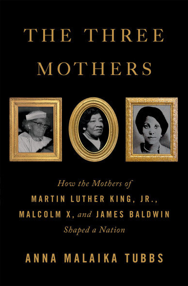 The Three Mothers: How the Mothers of Martin Luther King, Jr., Malcolm X, and James Baldwin Shaped a Nation by Anna Malaika Tubbs - Cover