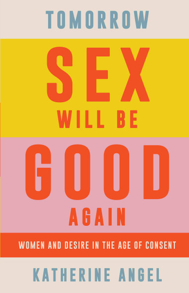 Tomorrow Sex Will Be Good Again: Women and Desire in the Age of Consent - Cover