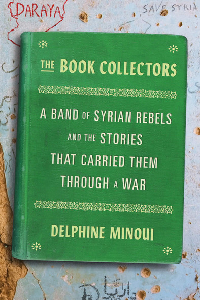 The Book Collectors: A Band of Syrian Rebels and the Stories That Carried Them Through a War - Cover