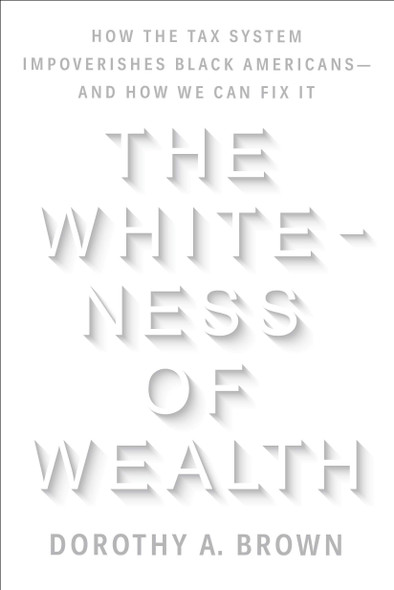 The Whiteness of Wealth: How the Tax System Impoverishes Black Americans - And How We Can Fix It - Cover