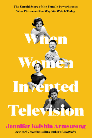 When Women Invented Telivision: The Untold Story of the Female Powerhouses Who Pioneered the Way We Watch Today - Cover
