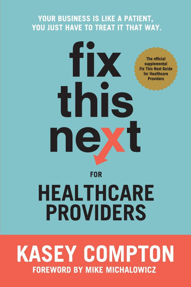 Fix This Next for Healthcare Providers: Your Business is Like A Patient, You Just Have to Treat It That Way - Cover