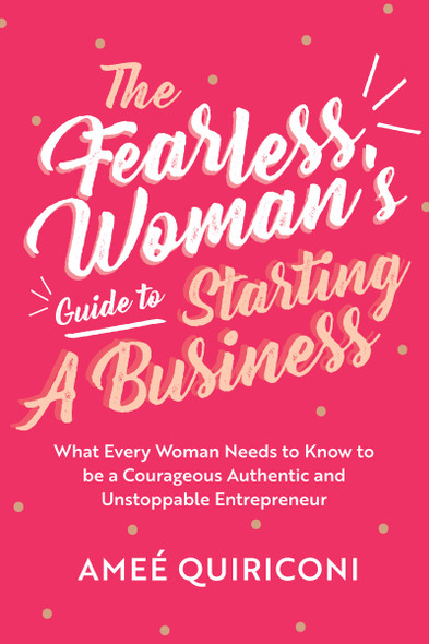 The Fearless Woman's Guide to Starting a Business: What Every Woman Needs to Know to Be a Courageous, Authentic and Unstoppable Entrepreneur - Cover