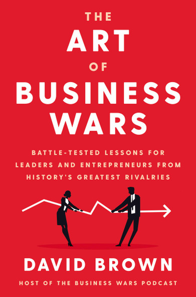 The Art of Business Wars; Battle-Tested Lessons for Leaders and Entrepreneurs from History's Greatest Rivalries - Cover